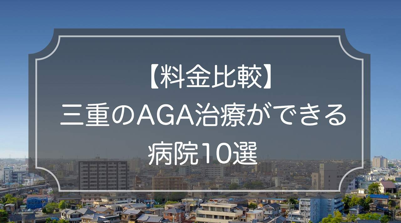 【料金一覧】三重でAGA(薄毛)治療ができる病院/クリニック10選